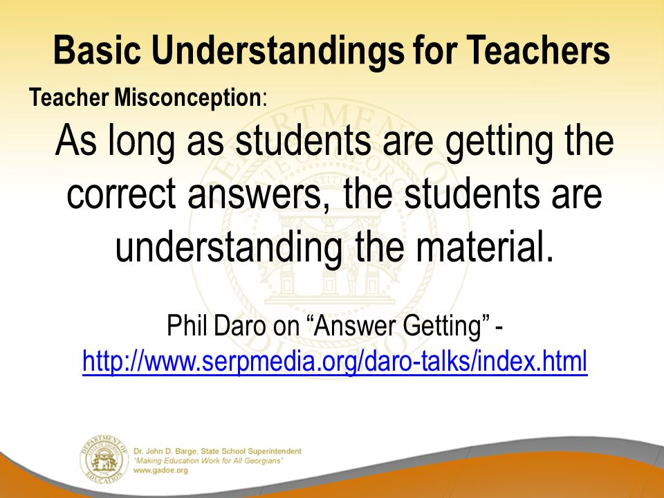 Basic Understandings for Teachers Teacher Misconception : As long as students are getting the correct answers, the students are understanding the mate