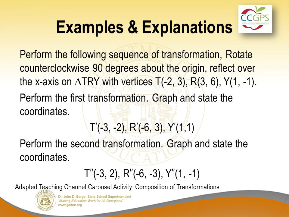 Examples & Explanations Perform the following sequence of transformation, Rotate counterclockwise 90 degrees about the origin, reflect over the x-axis on ∆TRY with vertices T(-2, 3), R(3, 6), Y(1, -1).