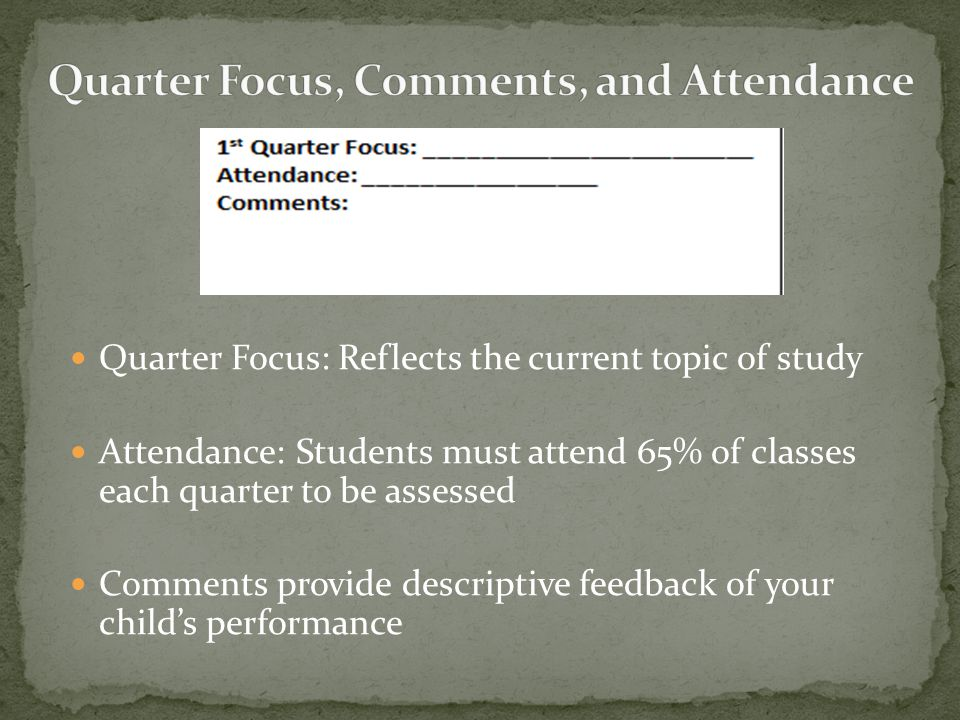 Quarter Focus: Reflects the current topic of study Attendance: Students must attend 65% of classes each quarter to be assessed Comments provide descri