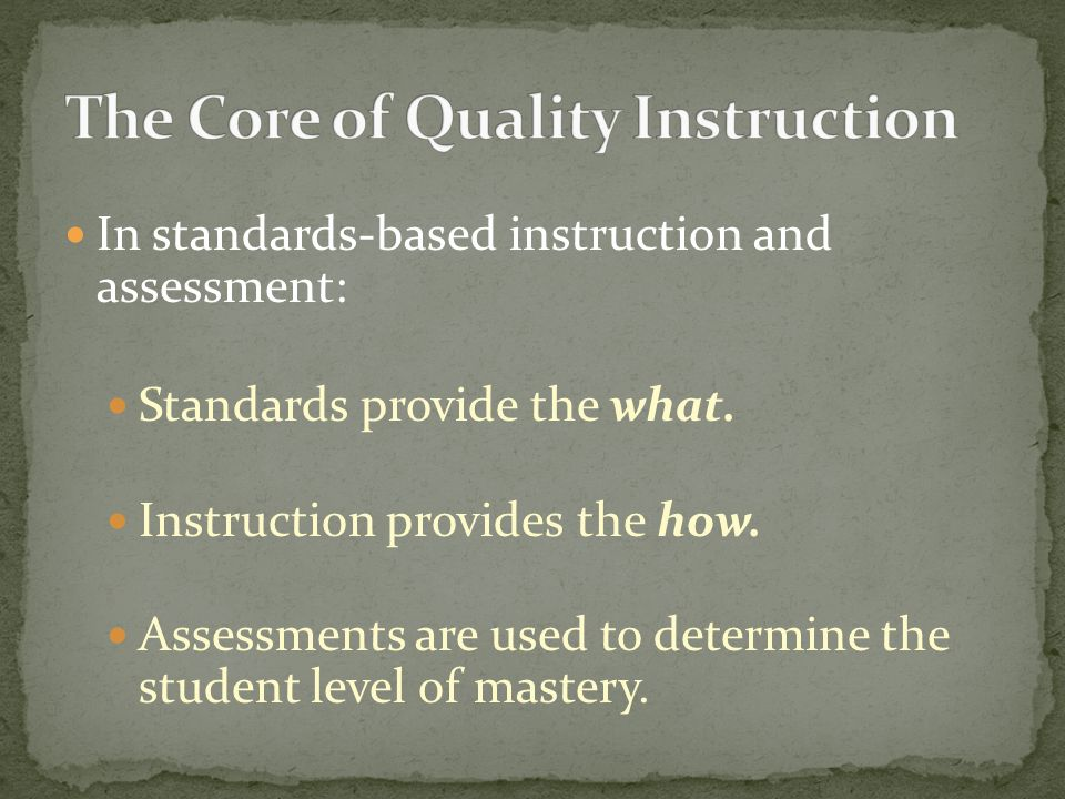 In standards-based instruction and assessment: Standards provide the what. Instruction provides the how. Assessments are used to determine the student