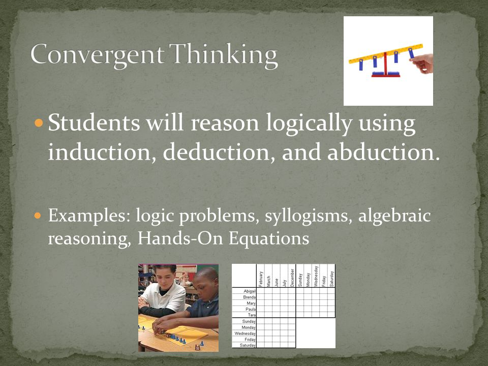 Students will reason logically using induction, deduction, and abduction. Examples: logic problems, syllogisms, algebraic reasoning, Hands-On Equation