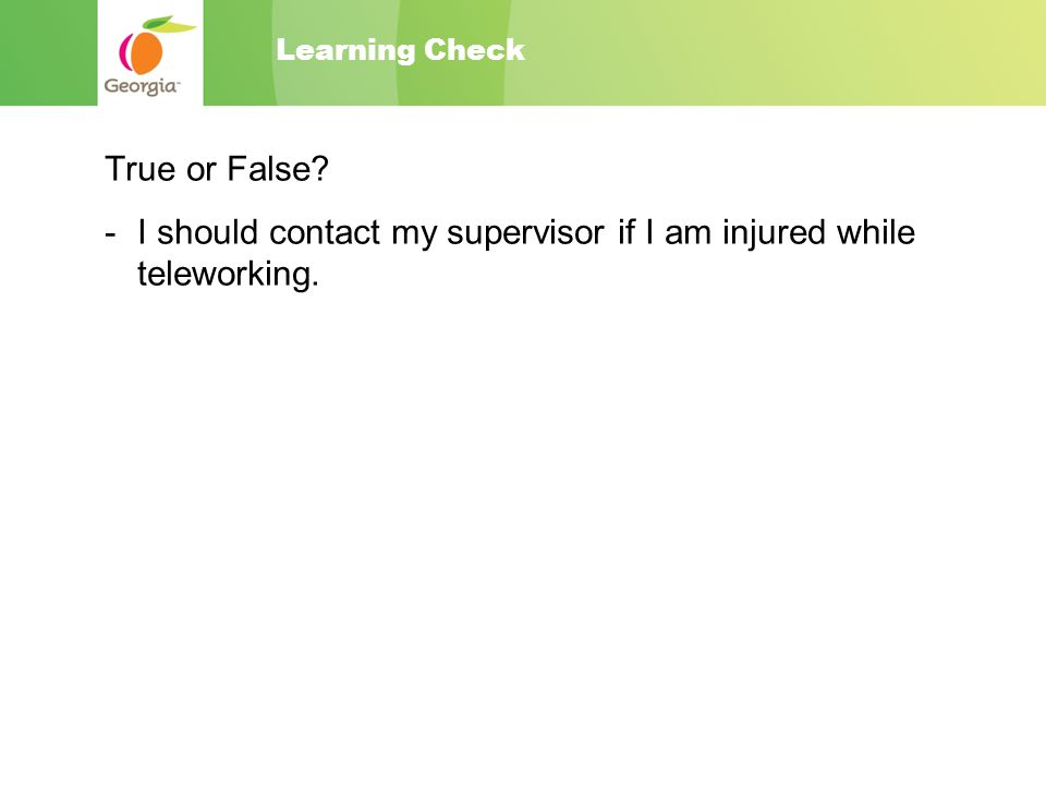 Learning Check True or False - I should contact my supervisor if I am injured while teleworking.