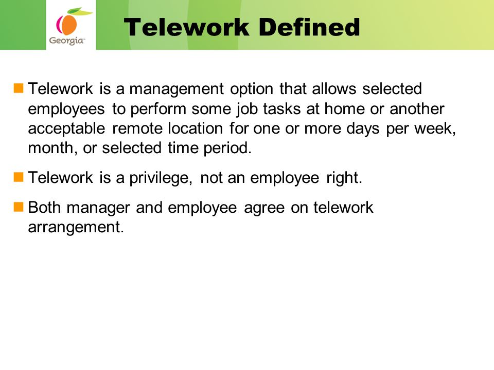 Telework Defined Telework is a management option that allows selected employees to perform some job tasks at home or another acceptable remote location for one or more days per week, month, or selected time period.