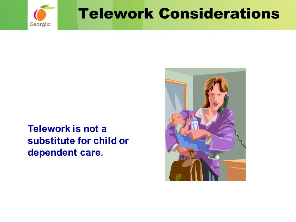 Telework is not a substitute for child or dependent care. Telework Considerations