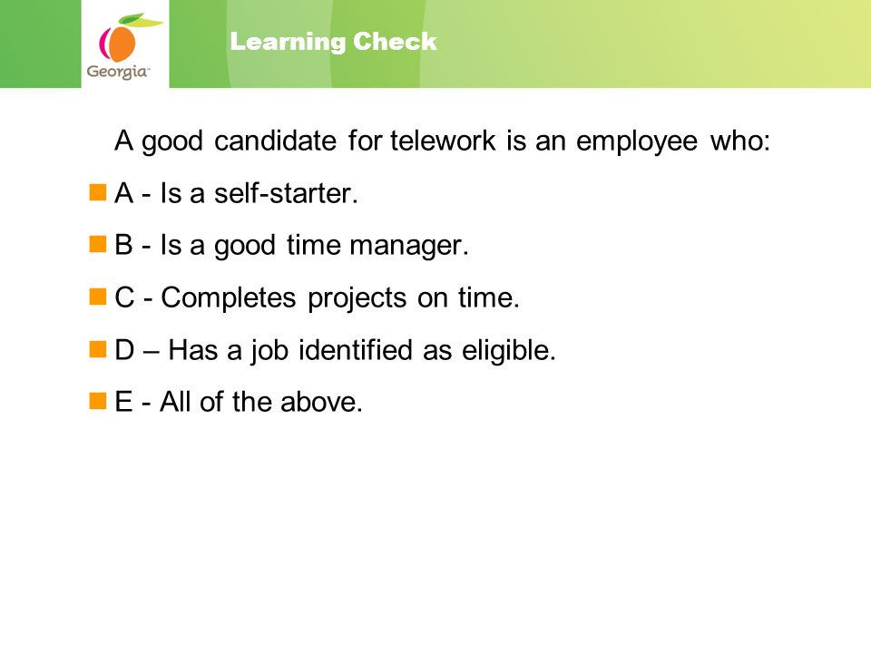 Learning Check A good candidate for telework is an employee who: A - Is a self-starter.
