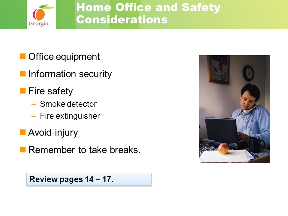 Home Office and Safety Considerations Office equipment Information security Fire safety –Smoke detector –Fire extinguisher Avoid injury Remember to take breaks.