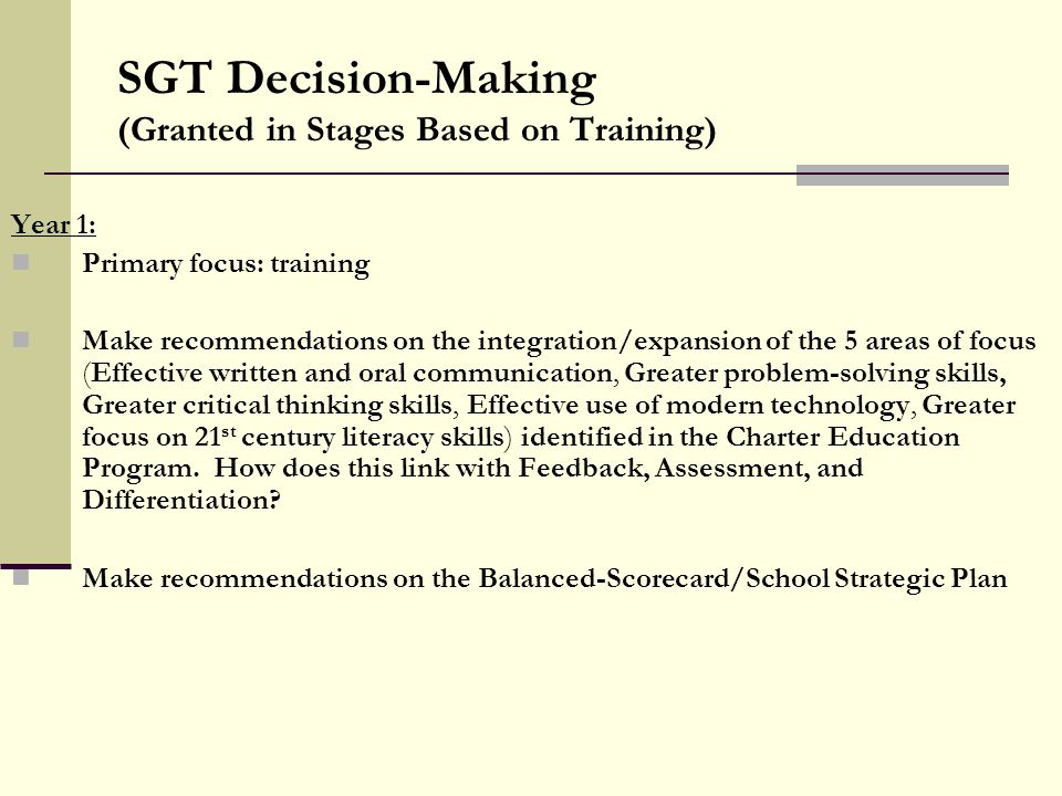 SGT Decision-Making (Granted in Stages Based on Training) Year 1: Primary focus: training Make recommendations on the integration/expansion of the 5 areas of focus (Effective written and oral communication, Greater problem-solving skills, Greater critical thinking skills, Effective use of modern technology, Greater focus on 21 st century literacy skills) identified in the Charter Education Program.
