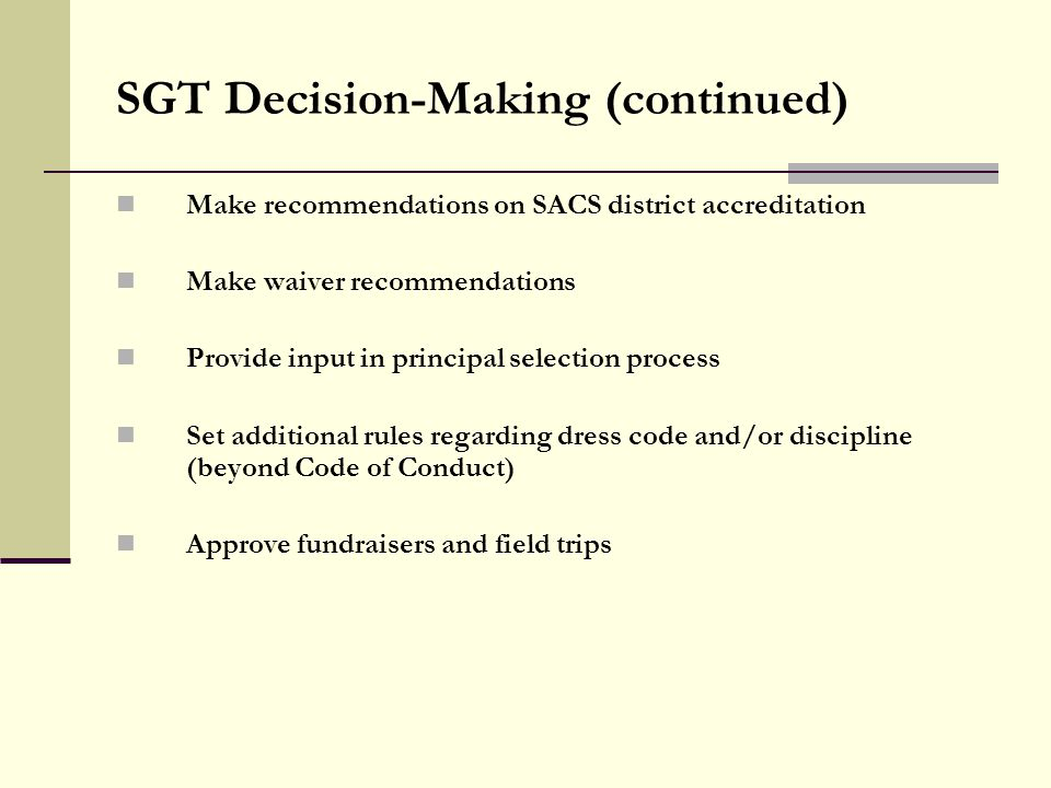 SGT Decision-Making (continued) Make recommendations on SACS district accreditation Make waiver recommendations Provide input in principal selection process Set additional rules regarding dress code and/or discipline (beyond Code of Conduct) Approve fundraisers and field trips