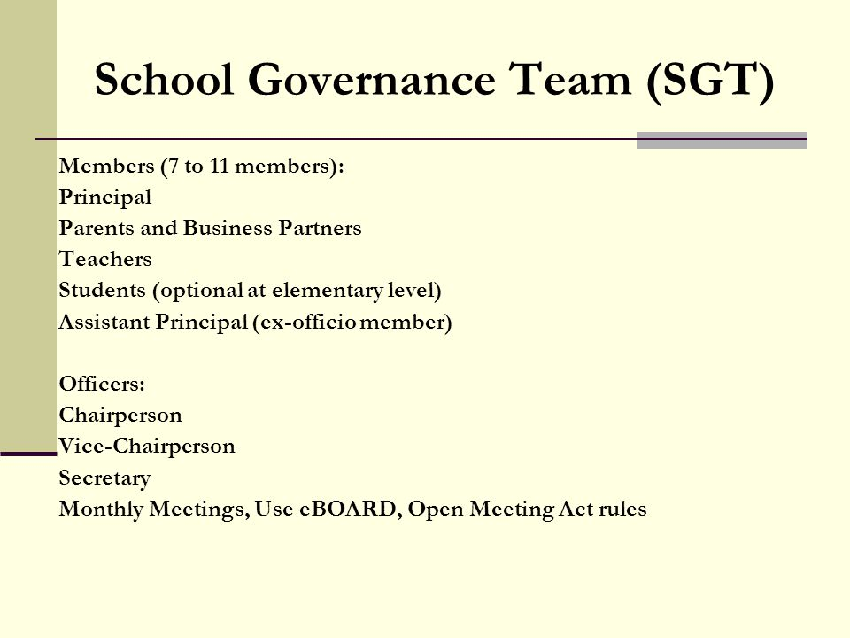School Governance Team (SGT) Members (7 to 11 members): Principal Parents and Business Partners Teachers Students (optional at elementary level) Assistant Principal (ex-officio member) Officers: Chairperson Vice-Chairperson Secretary Monthly Meetings, Use eBOARD, Open Meeting Act rules