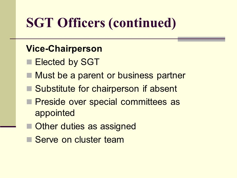 SGT Officers (continued) Vice-Chairperson Elected by SGT Must be a parent or business partner Substitute for chairperson if absent Preside over special committees as appointed Other duties as assigned Serve on cluster team