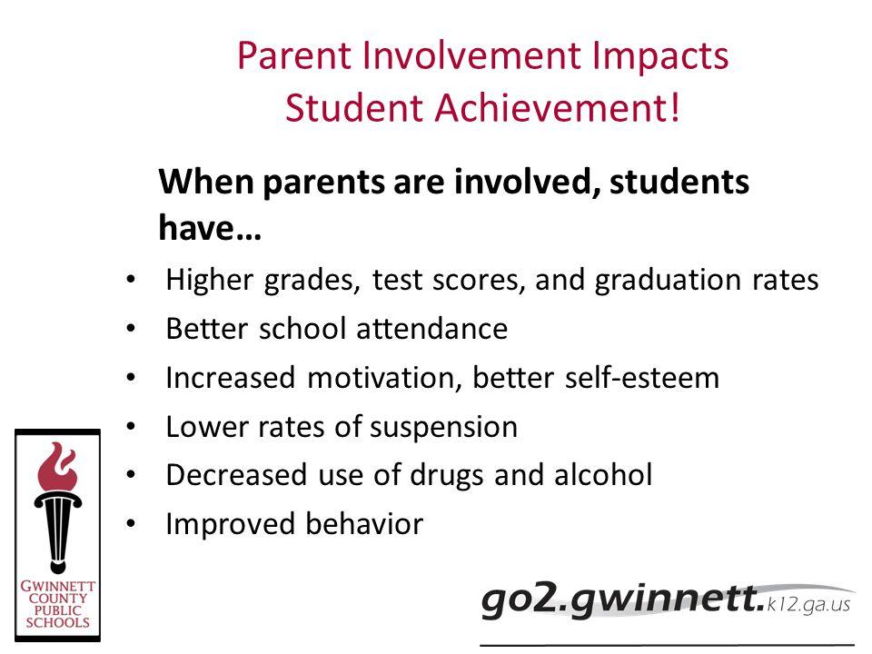 Parent Involvement Impacts Student Achievement! When parents are involved, students have… Higher grades, test scores, and graduation rates Better scho