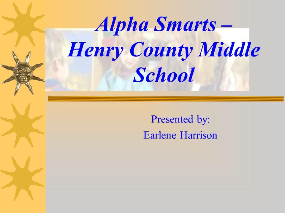 Alpha Smarts – Henry County Middle School Presented by: Earlene Harrison