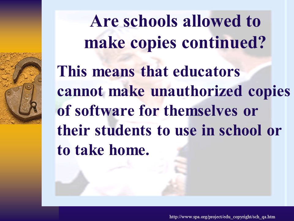 Are schools allowed to make copies? NO. Like individuals and corporations, educational institutions are bound by the copyright law. Just as it would b