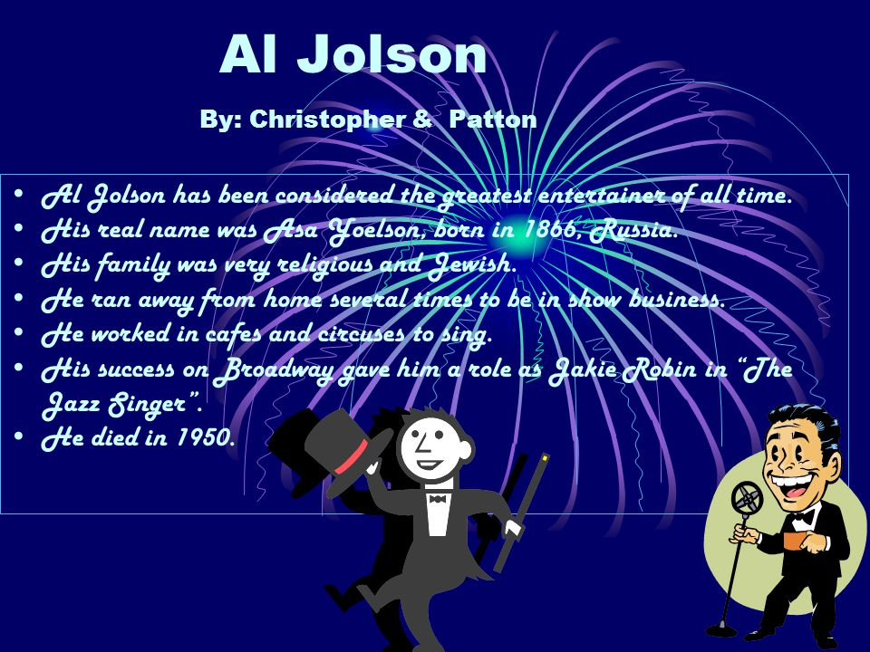 Al Jolson By: Christopher & Patton Al Jolson has been considered the greatest entertainer of all time.