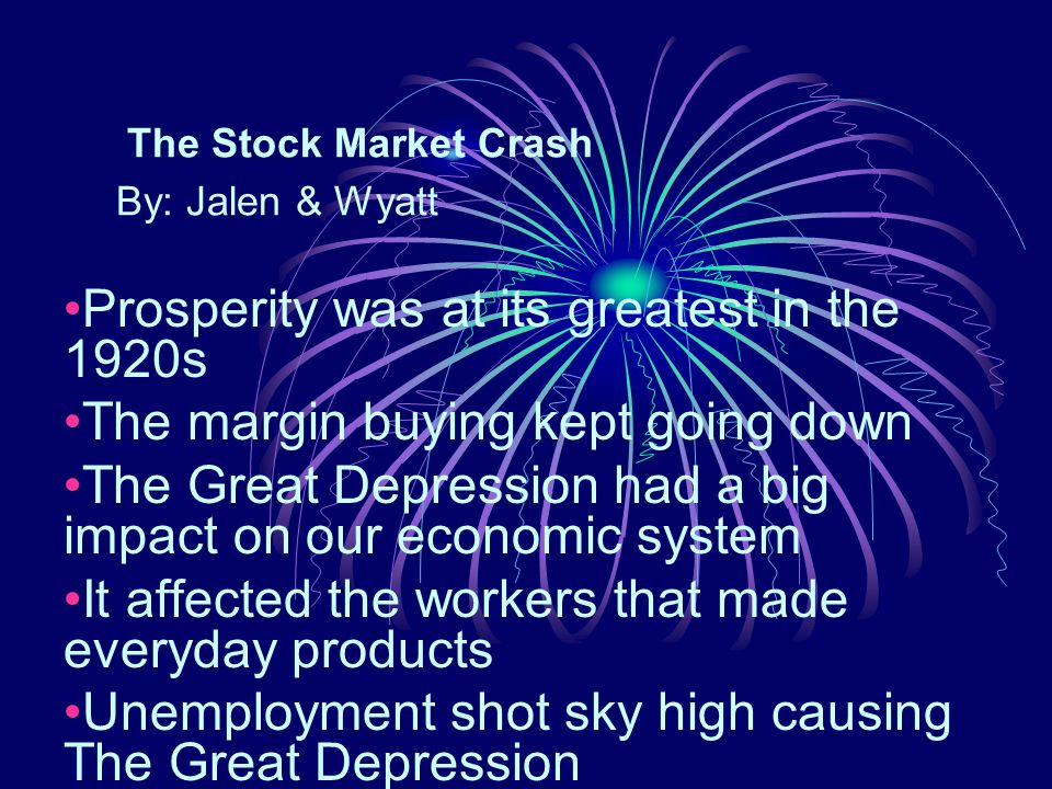 The Stock Market Crash By: Jalen & Wyatt Prosperity was at its greatest in the 1920s The margin buying kept going down The Great Depression had a big impact on our economic system It affected the workers that made everyday products Unemployment shot sky high causing The Great Depression