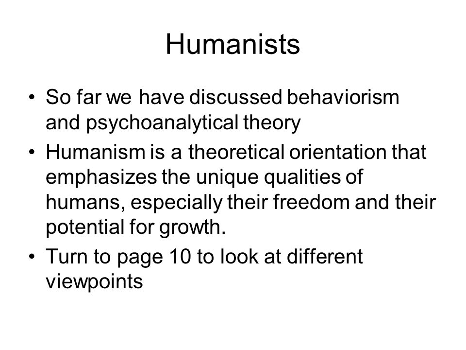 Humanists So far we have discussed behaviorism and psychoanalytical theory Humanism is a theoretical orientation that emphasizes the unique qualities