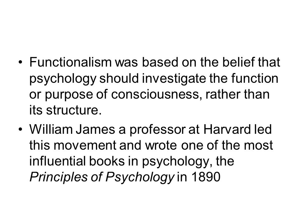 Functionalism Investigates the functions rather than the structure of consciousness James argues consciousness is a consistent flow of thoughts He termed the phrase stream of consciousness He was interested in how people adapt their behavior to the demands of the real world around them.