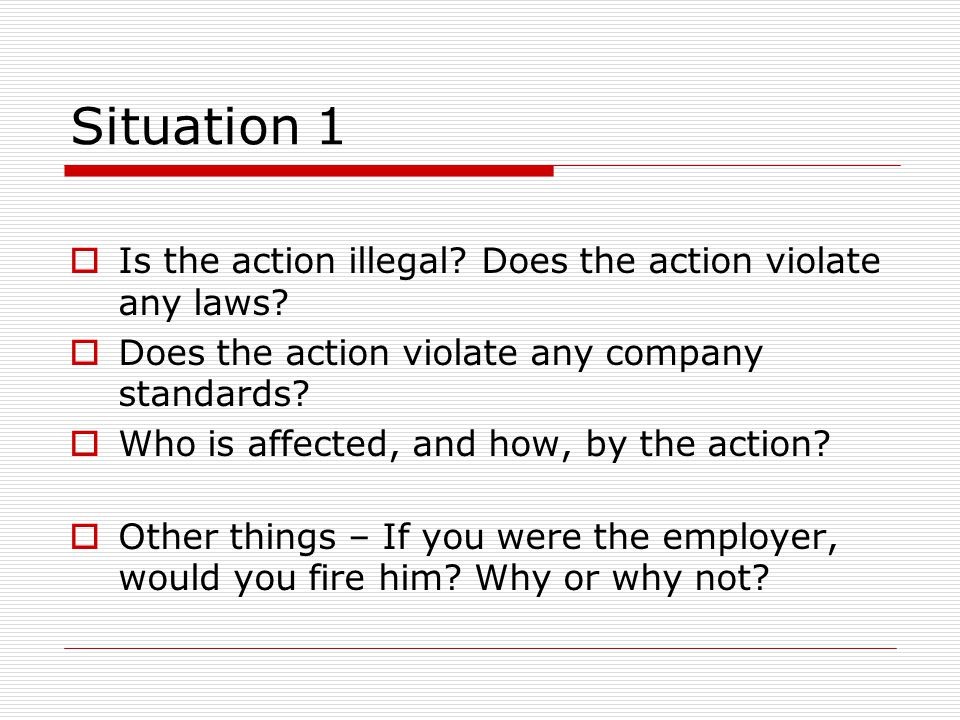 Situation 1  Is the action illegal? Does the action violate any laws?  Does the action violate any company standards?  Who is affected, and how, by