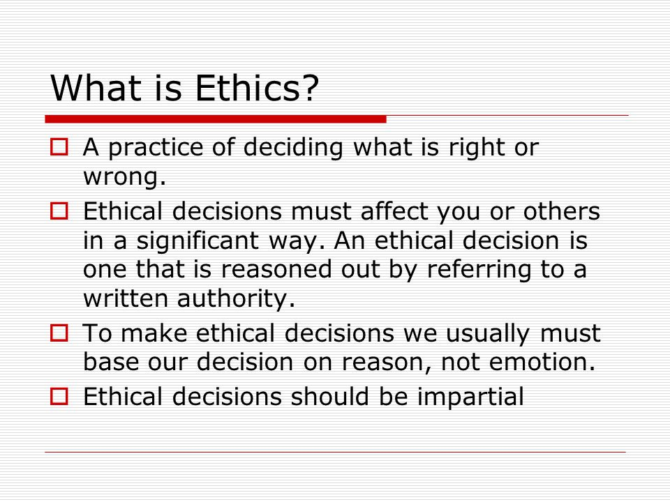 The Ethical Point of View  Virtually everybody shares core values Life, Happiness, Ability to accomplish goals  Two ways to view world Selfish point of view: consider only own core values Ethical point of view: respect other people and their core values