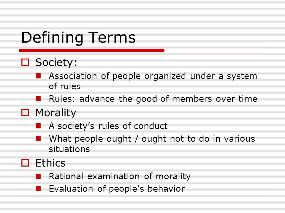 Defining Terms  Society: Association of people organized under a system of rules Rules: advance the good of members over time  Morality A society's