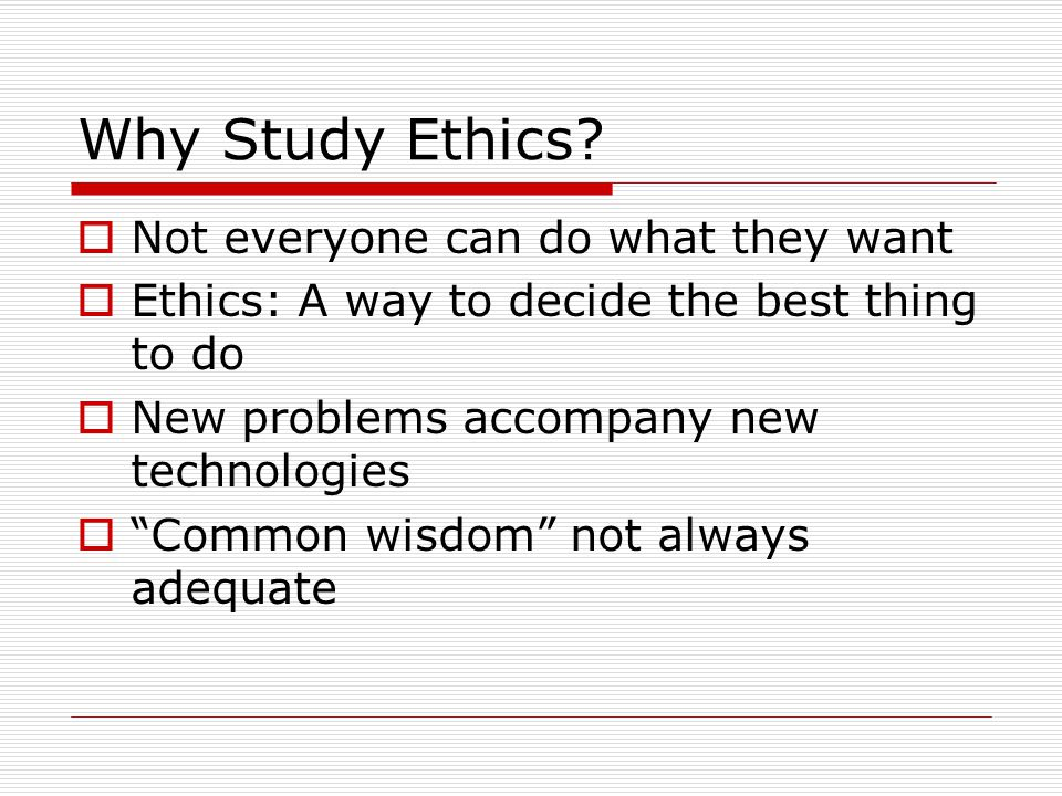 "Why Study Ethics?  Not everyone can do what they want  Ethics: A way to decide the best thing to do  New problems accompany new technologies  ""Com"