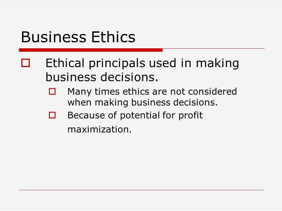 Business Ethics  Ethical principals used in making business decisions.  Many times ethics are not considered when making business decisions.  Becau