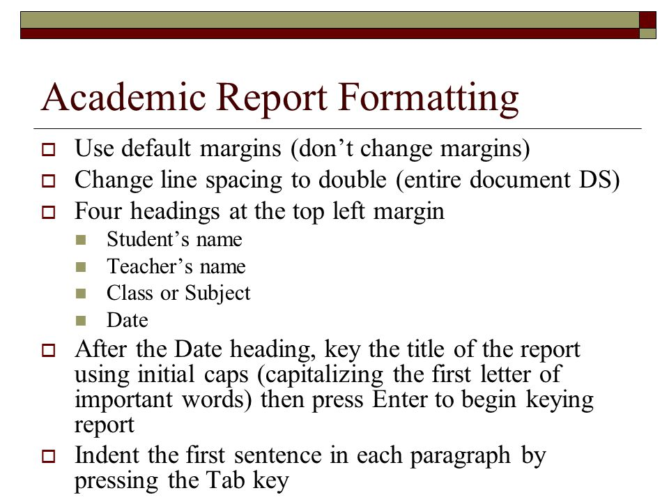 Academic Report Formatting  Use default margins (don't change margins)  Change line spacing to double (entire document DS)  Four headings at the to