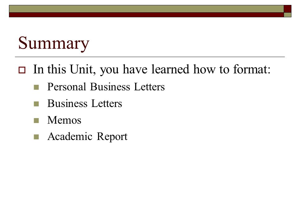 Summary  In this Unit, you have learned how to format: Personal Business Letters Business Letters Memos Academic Report