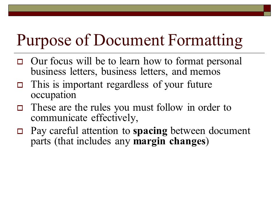 Purpose of Document Formatting  Our focus will be to learn how to format personal business letters, business letters, and memos  This is important r
