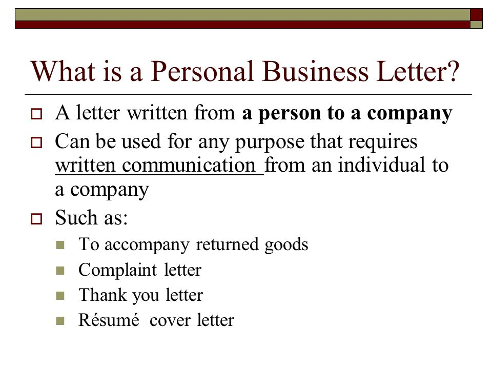What is a Personal Business Letter?  A letter written from a person to a company  Can be used for any purpose that requires written communication fr