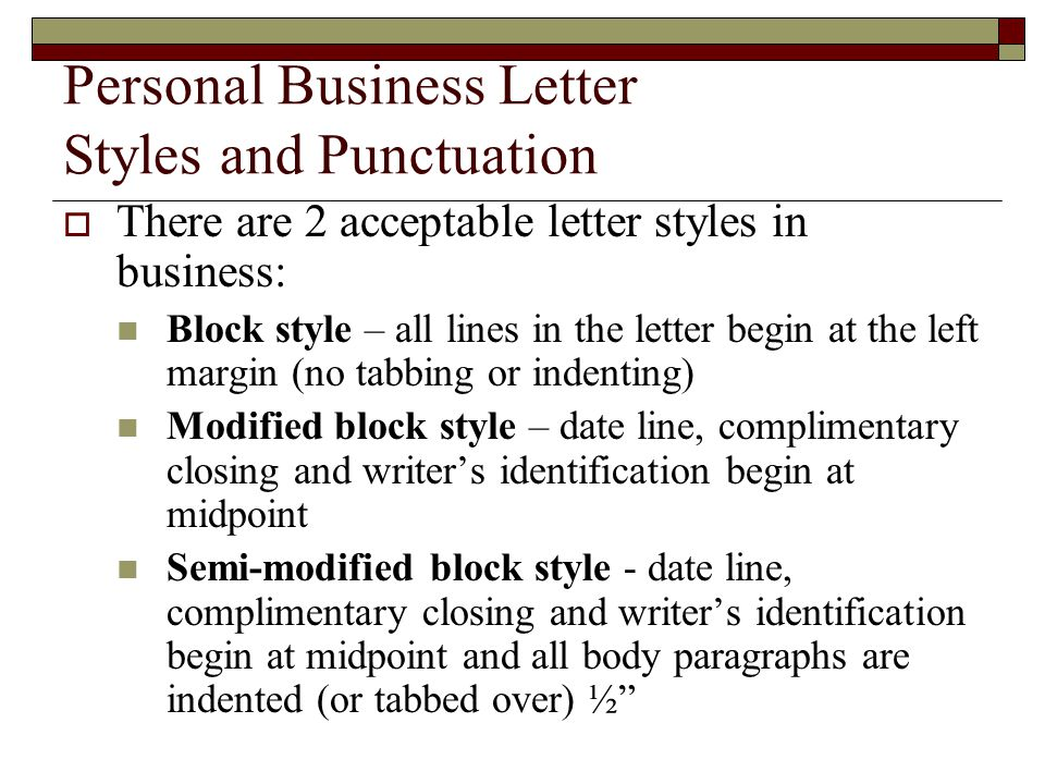 Personal Business Letter Styles and Punctuation  There are 2 acceptable letter styles in business: Block style – all lines in the letter begin at the