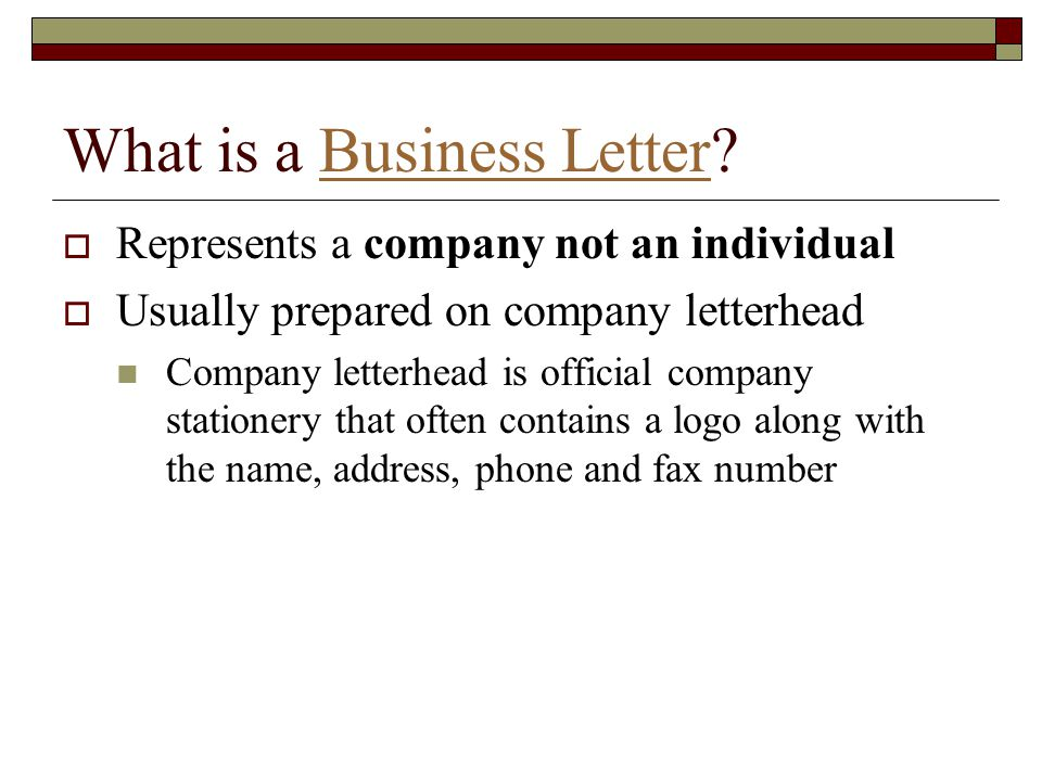 What is a Business Letter?Business Letter  Represents a company not an individual  Usually prepared on company letterhead Company letterhead is offi