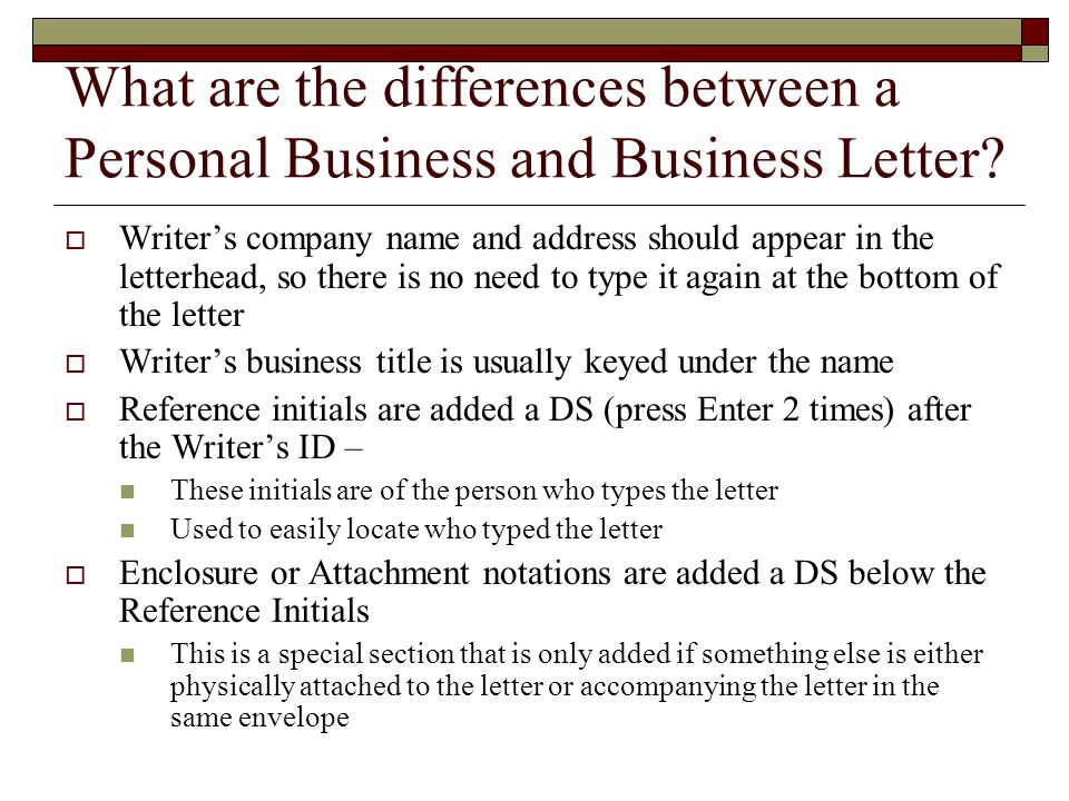 Differences between a Personal Business and Business Letter Business Letter  From a Company  Written on Letterhead  Writer's business title (identification) is usually keyed under the name  Has Reference Initials Personal Business Letter  To a Company  Has a Return Address (sender's mailing address)
