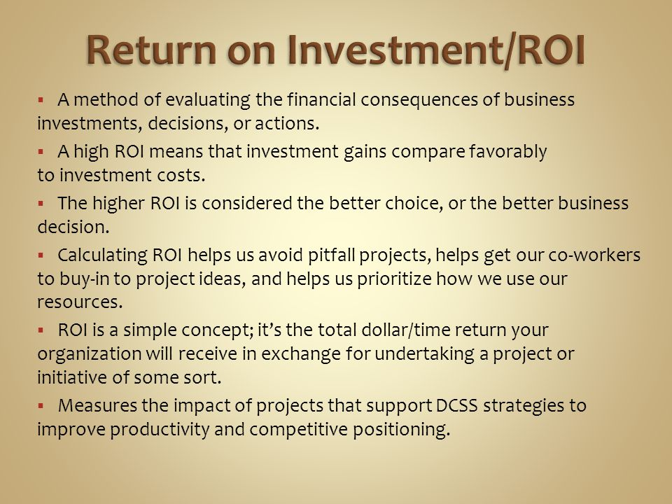 ROI = (Gains – Cost)/Cost To calculate ROI, you simply take the gain of an investment, subtract the cost of the investment, and divide the total by the cost of the investment.