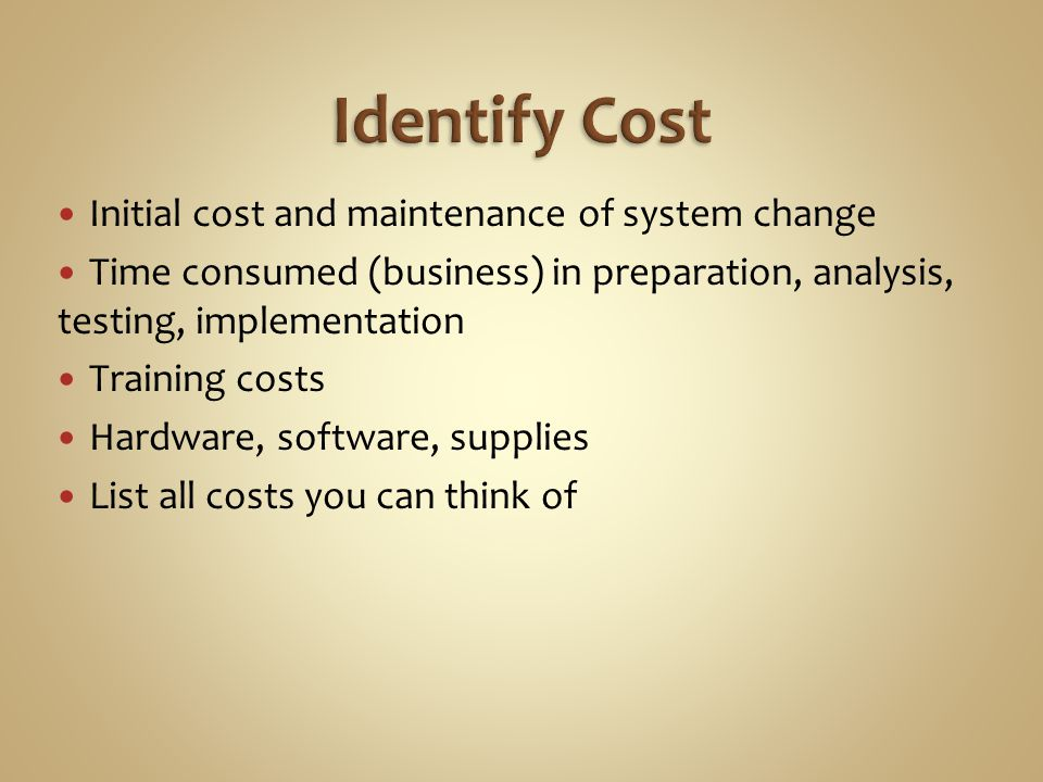 Initial cost and maintenance of system change Time consumed (business) in preparation, analysis, testing, implementation Training costs Hardware, software, supplies List all costs you can think of