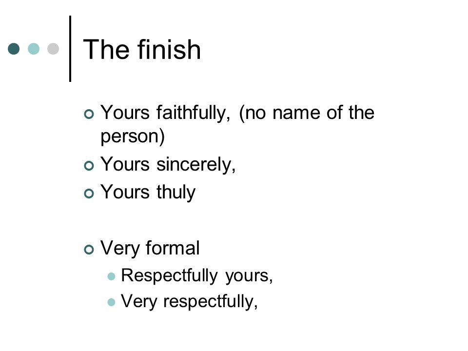 The finish Yours faithfully, (no name of the person) Yours sincerely, Yours thuly Very formal Respectfully yours, Very respectfully,