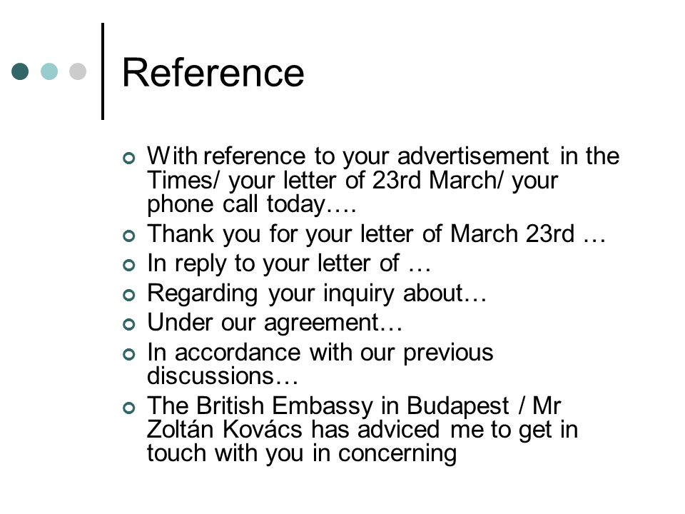 Reference With reference to your advertisement in the Times/ your letter of 23rd March/ your phone call today….