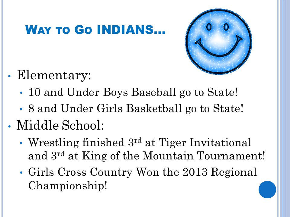 W AY TO G O INDIANS… Elementary: 10 and Under Boys Baseball go to State! 8 and Under Girls Basketball go to State! Middle School: Wrestling finished 3