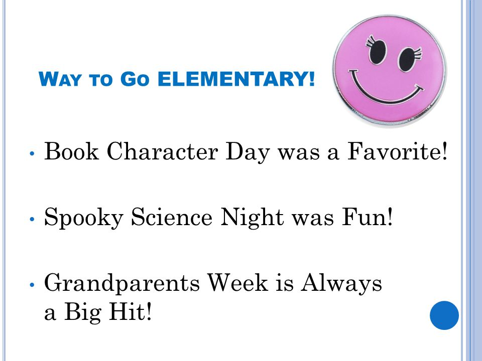 W AY TO G O ELEMENTARY! Book Character Day was a Favorite! Spooky Science Night was Fun! Grandparents Week is Always a Big Hit!