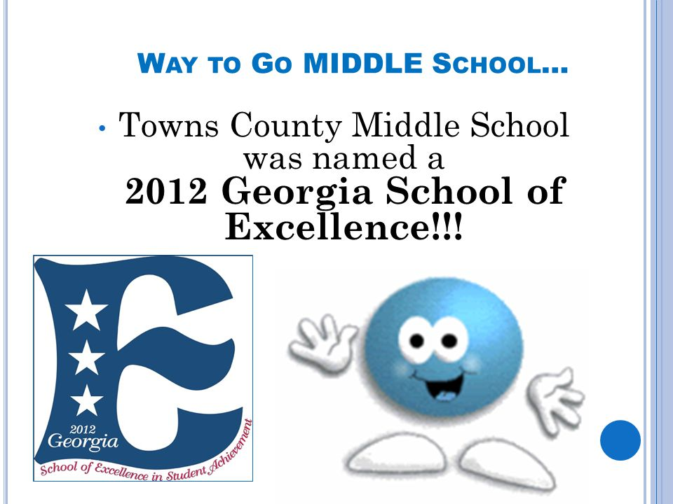 W AY TO G O MIDDLE S CHOOL … Towns County Middle School was named a 2012 Georgia School of Excellence!!!