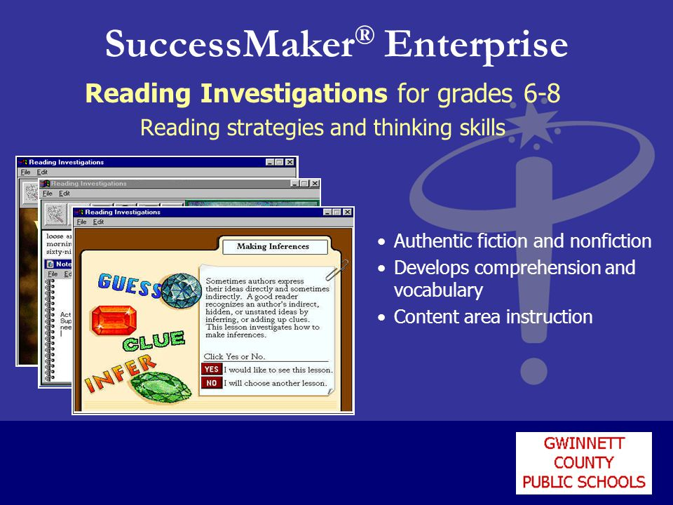 SuccessMaker ® Enterprise Reading Investigations for grades 6-8 Reading strategies and thinking skills Authentic fiction and nonfiction Develops comprehension and vocabulary Content area instruction