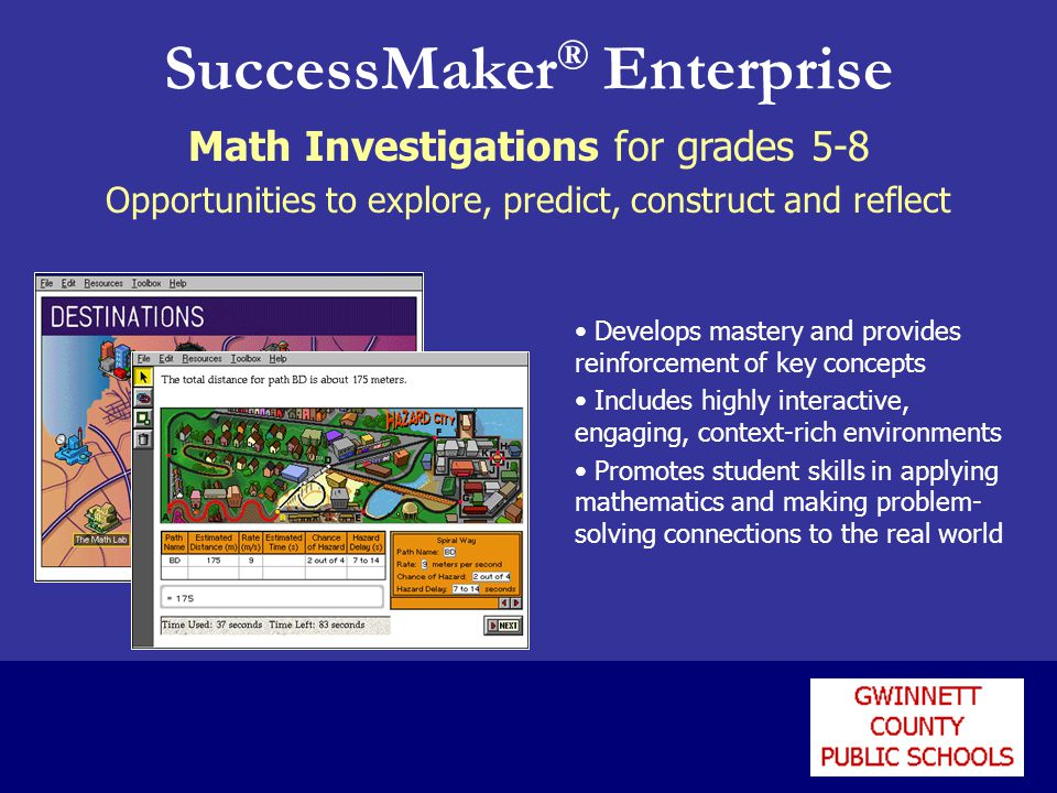SuccessMaker ® Enterprise Math Investigations for grades 5-8 Opportunities to explore, predict, construct and reflect Develops mastery and provides reinforcement of key concepts Includes highly interactive, engaging, context-rich environments Promotes student skills in applying mathematics and making problem- solving connections to the real world