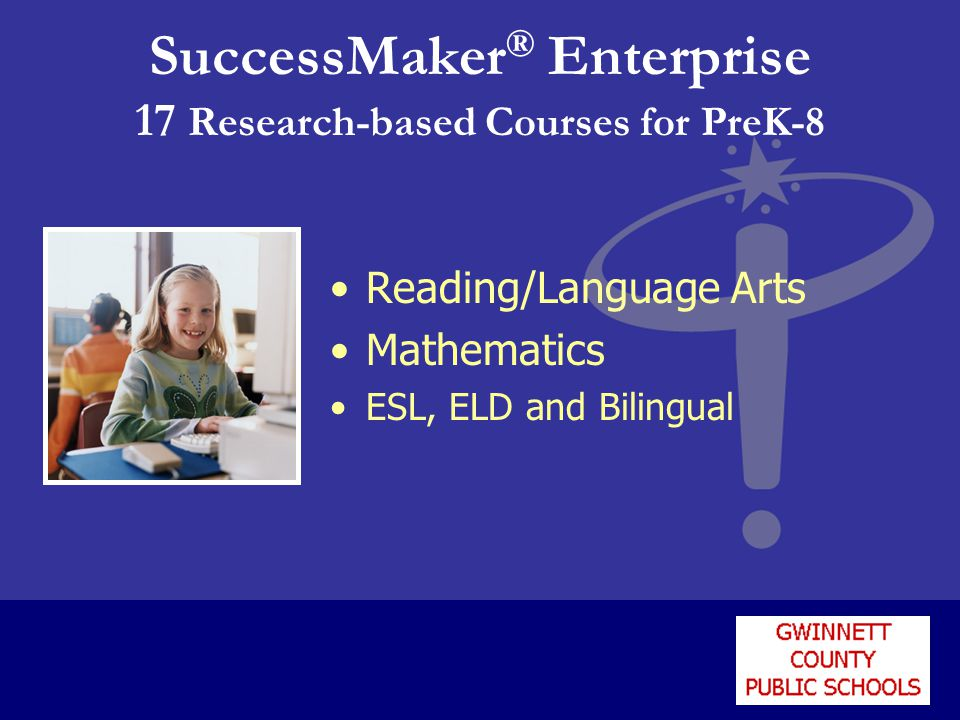 SuccessMaker ® Enterprise 17 Research-based Courses for PreK-8 Reading/Language Arts Mathematics ESL, ELD and Bilingual