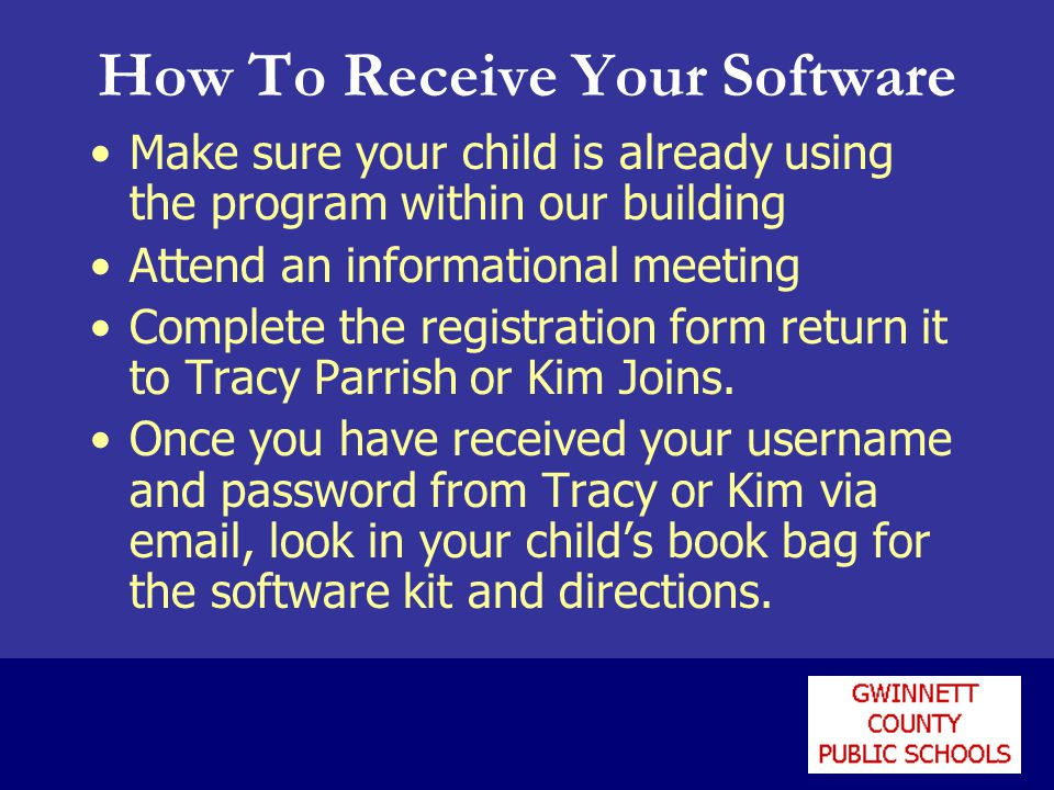 How To Receive Your Software Make sure your child is already using the program within our building Attend an informational meeting Complete the registration form return it to Tracy Parrish or Kim Joins.