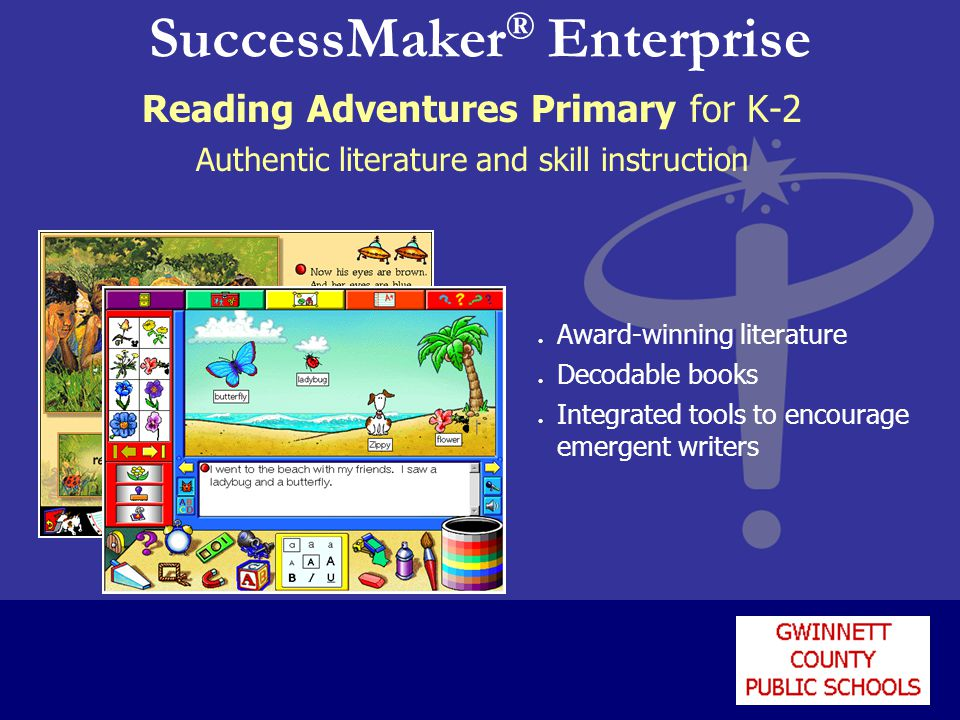 SuccessMaker ® Enterprise Reading Adventures Primary for K-2 Authentic literature and skill instruction l Award-winning literature l Decodable books l