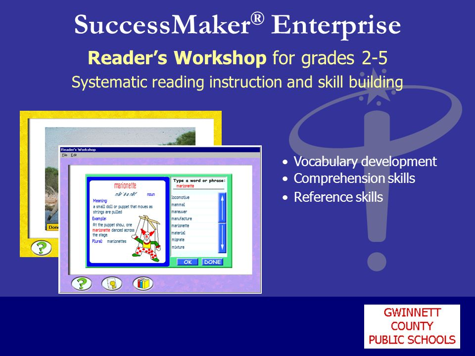 SuccessMaker ® Enterprise Reader's Workshop for grades 2-5 Systematic reading instruction and skill building Vocabulary development Comprehension skil