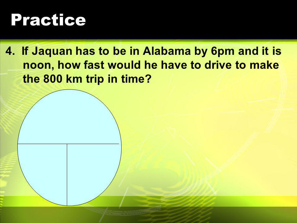 Practice 4. If Jaquan has to be in Alabama by 6pm and it is noon, how fast would he have to drive to make the 800 km trip in time?