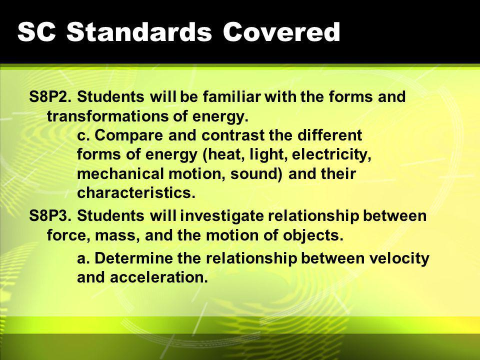 SC Standards Covered S8P2. Students will be familiar with the forms and transformations of energy. c. Compare and contrast the different forms of ener
