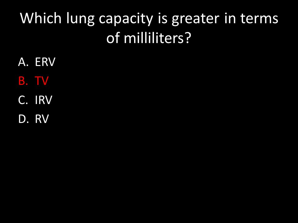 Which lung capacity is greater in terms of milliliters A.ERV B.TV C.IRV D.RV