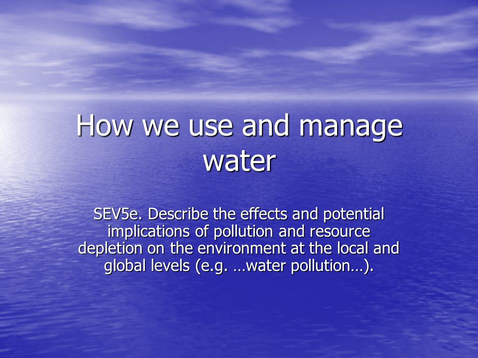 How we use and manage water SEV5e. Describe the effects and potential implications of pollution and resource depletion on the environment at the local